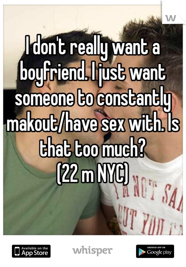 I don't really want a boyfriend. I just want someone to constantly makout/have sex with. Is that too much? (22 m NYC)