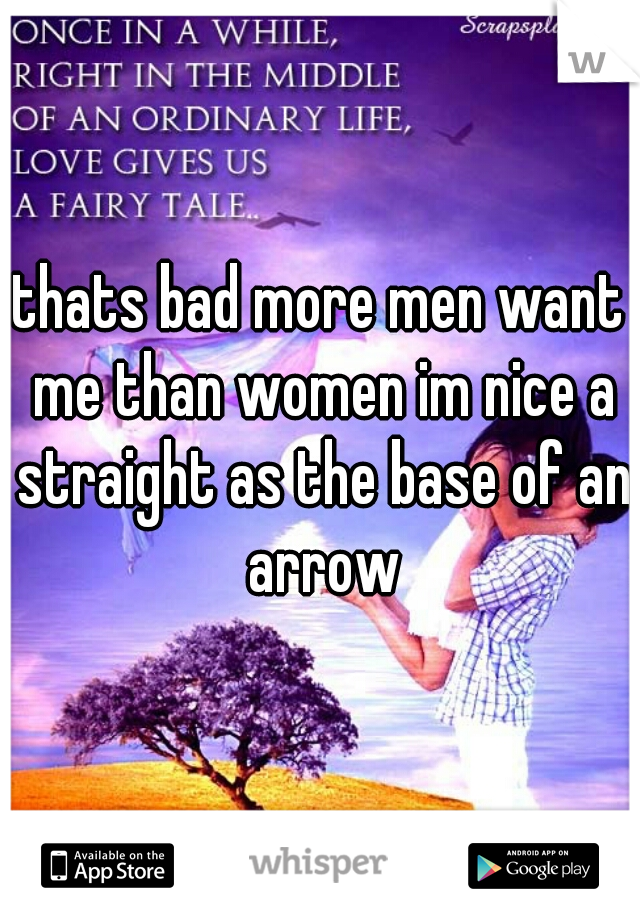 thats bad more men want me than women im nice a straight as the base of an arrow