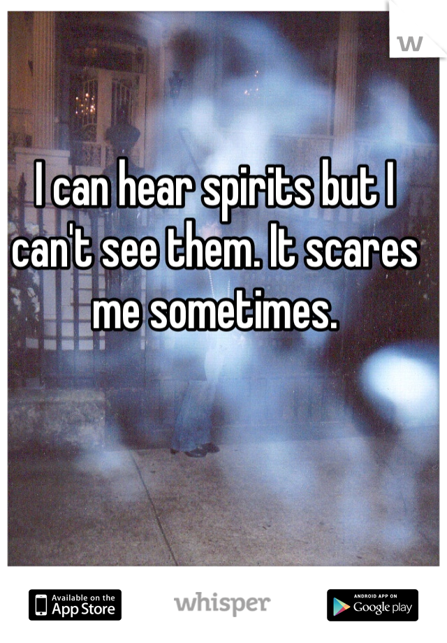 I can hear spirits but I can't see them. It scares me sometimes.