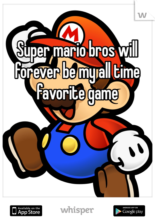 Super mario bros will forever be my all time favorite game