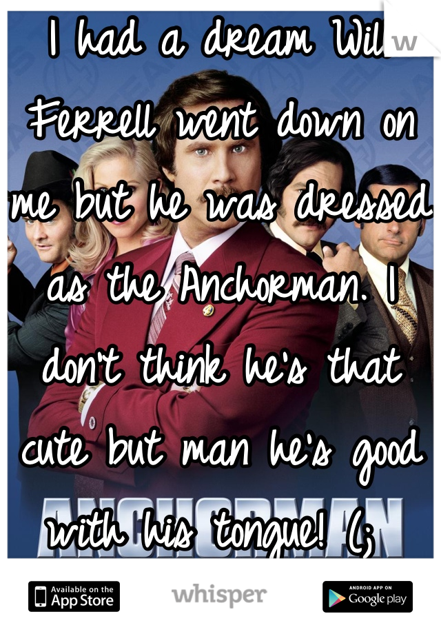 I had a dream Will Ferrell went down on me but he was dressed as the Anchorman. I don't think he's that cute but man he's good with his tongue! (;