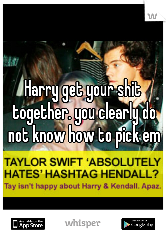 Harry get your shit together. you clearly do not know how to pick em