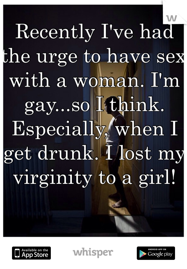 Recently I've had the urge to have sex with a woman. I'm gay...so I think. Especially, when I get drunk. I lost my virginity to a girl!
