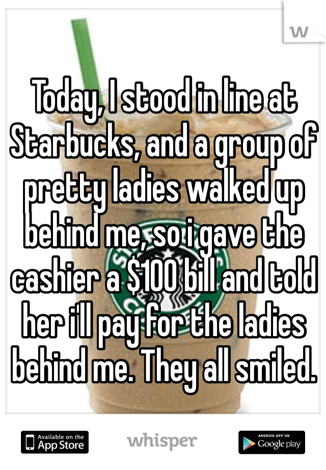 Today, I stood in line at Starbucks, and a group of pretty ladies walked up behind me, so i gave the cashier a $100 bill and told her i'll pay for the ladies behind me. They all smiled.