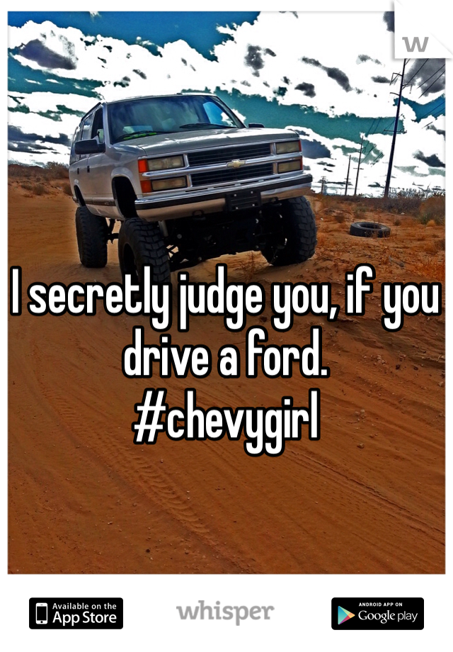 I secretly judge you, if you drive a ford.  #chevygirl
