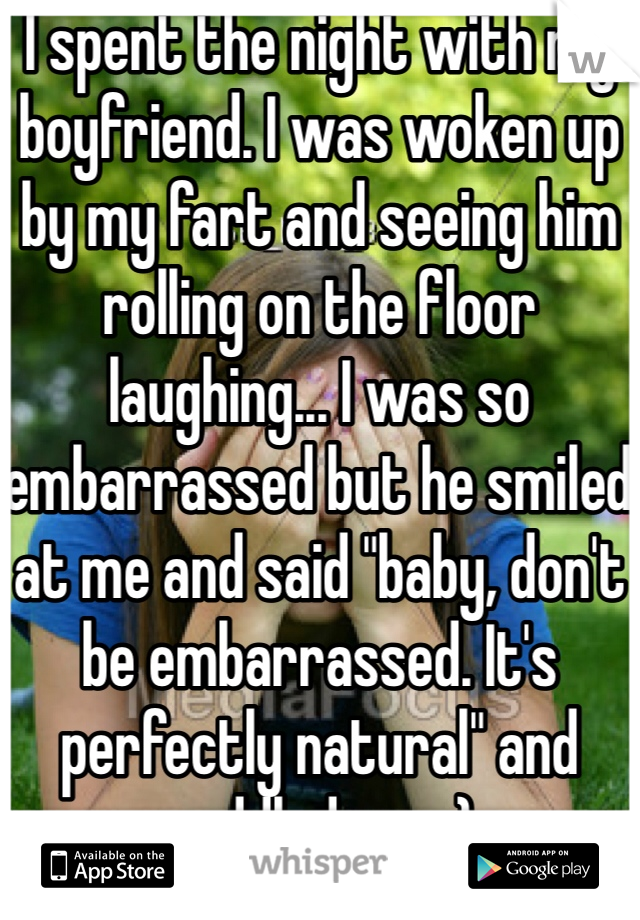 "I spent the night with my boyfriend. I was woken up by my fart and seeing him rolling on the floor laughing... I was so embarrassed but he smiled at me and said ""baby, don't be embarrassed. It's perfectly natural"" and cuddled me. :)"