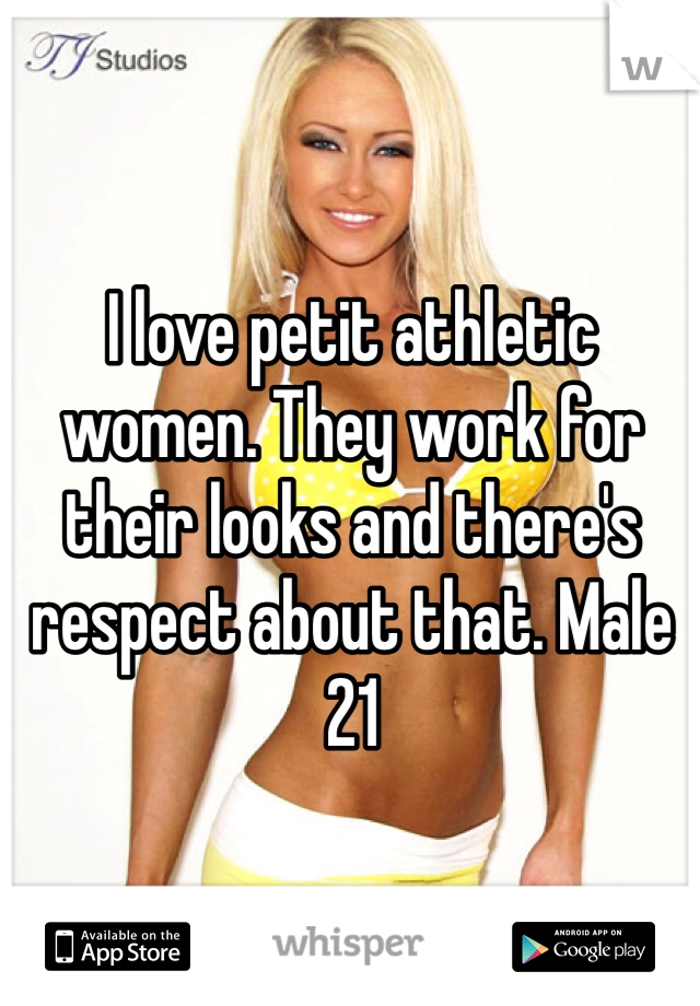 I love petit athletic women. They work for their looks and there's respect about that. Male 21