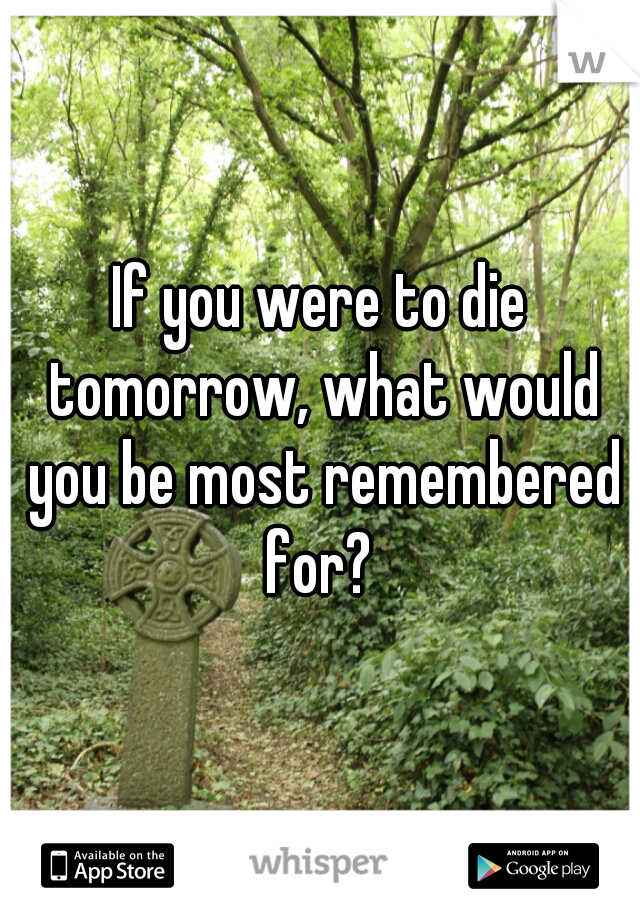 If you were to die tomorrow, what would you be most remembered for?