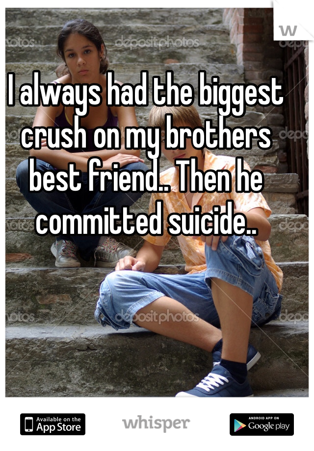 I always had the biggest crush on my brothers best friend.. Then he committed suicide..