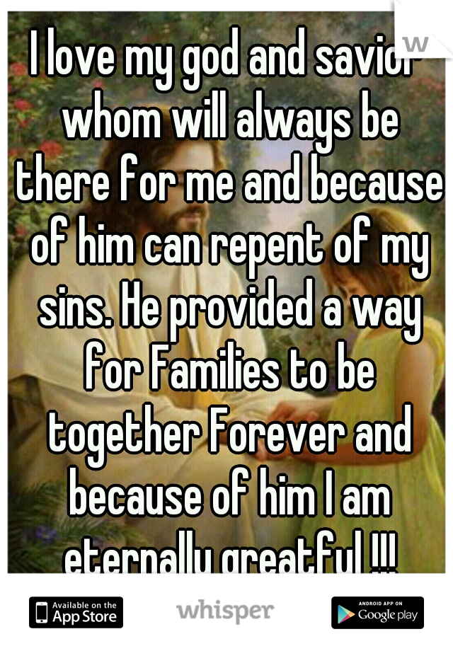 I love my god and savior whom will always be there for me and because of him can repent of my sins. He provided a way for Families to be together Forever and because of him I am eternally greatful !!!