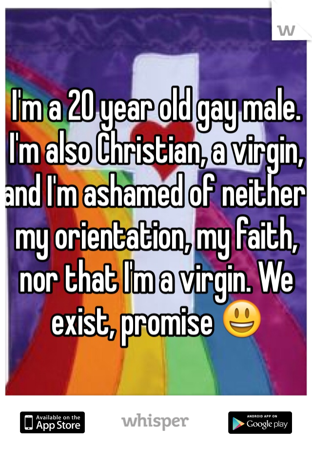 I'm a 20 year old gay male. I'm also Christian, a virgin, and I'm ashamed of neither my orientation, my faith, nor that I'm a virgin. We exist, promise 😃