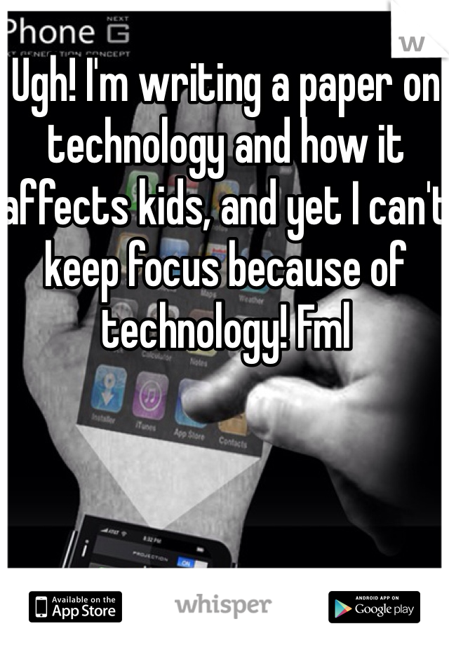 Ugh! I'm writing a paper on technology and how it affects kids, and yet I can't keep focus because of technology! Fml
