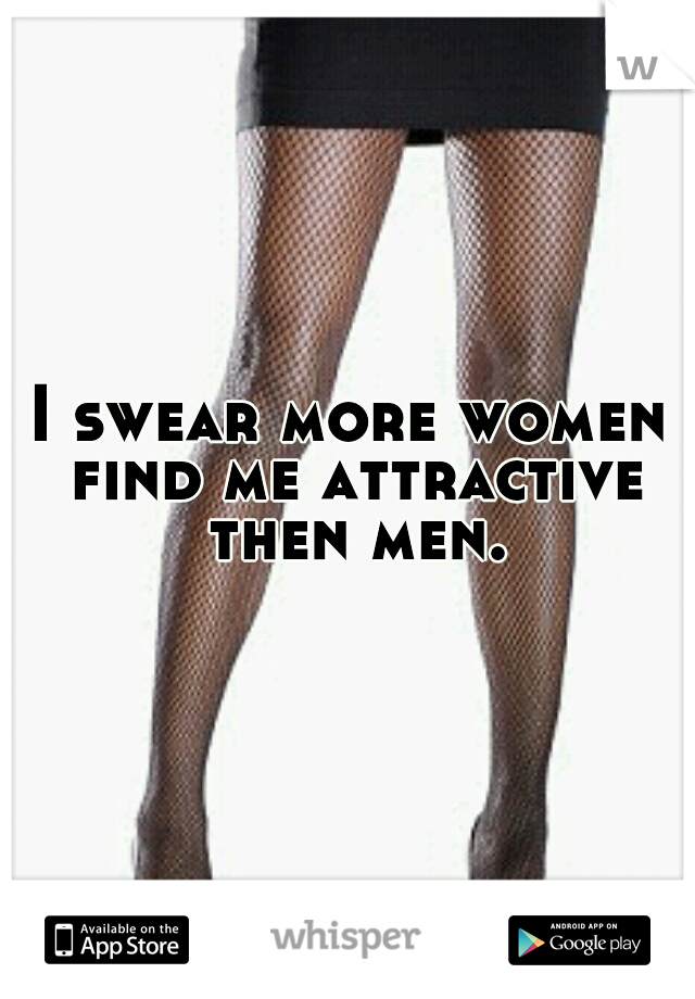 I swear more women find me attractive then men.