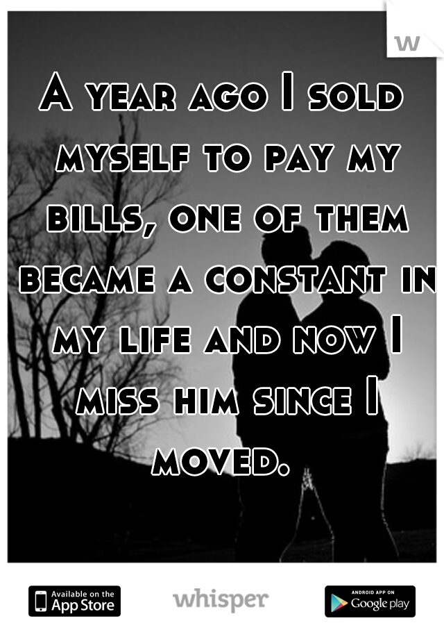 A year ago I sold myself to pay my bills, one of them became a constant in my life and now I miss him since I moved.