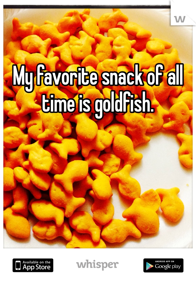 My favorite snack of all time is goldfish.