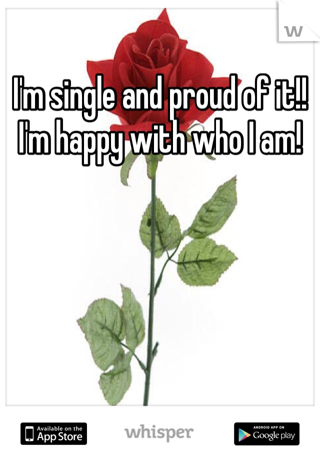 I'm single and proud of it!! I'm happy with who I am!