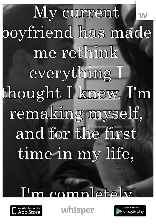 My current boyfriend has made me rethink  everything I  thought I knew. I'm remaking myself, and for the first time in my life,   I'm completely terrified.