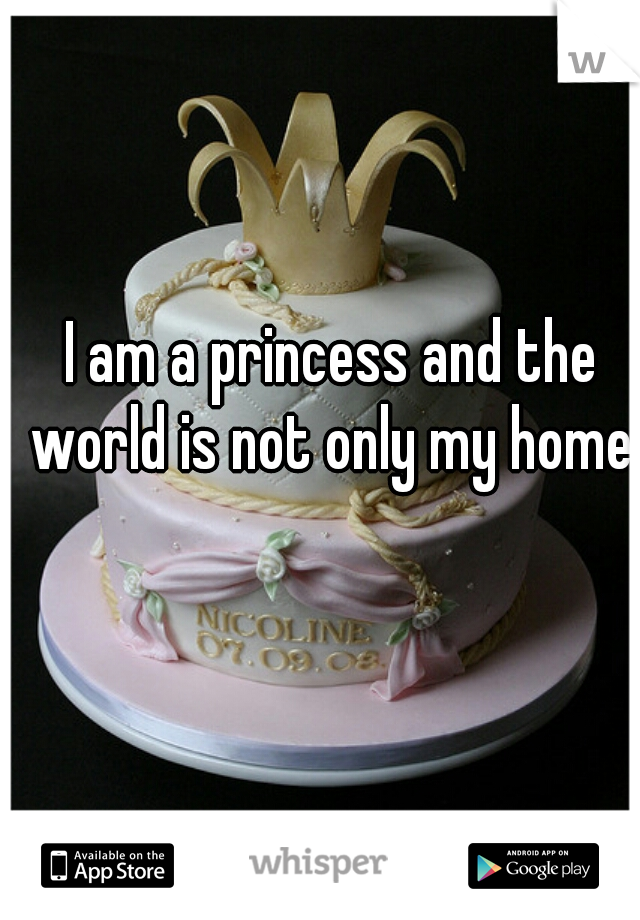 I am a princess and the world is not only my home.