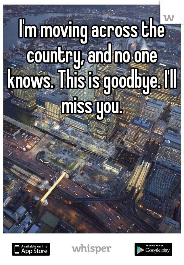 I'm moving across the country, and no one knows. This is goodbye. I'll miss you.