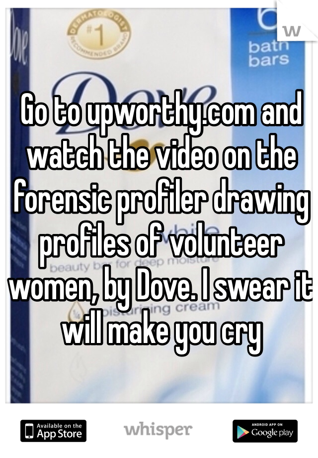 Go to upworthy.com and watch the video on the forensic profiler drawing profiles of volunteer women, by Dove. I swear it will make you cry