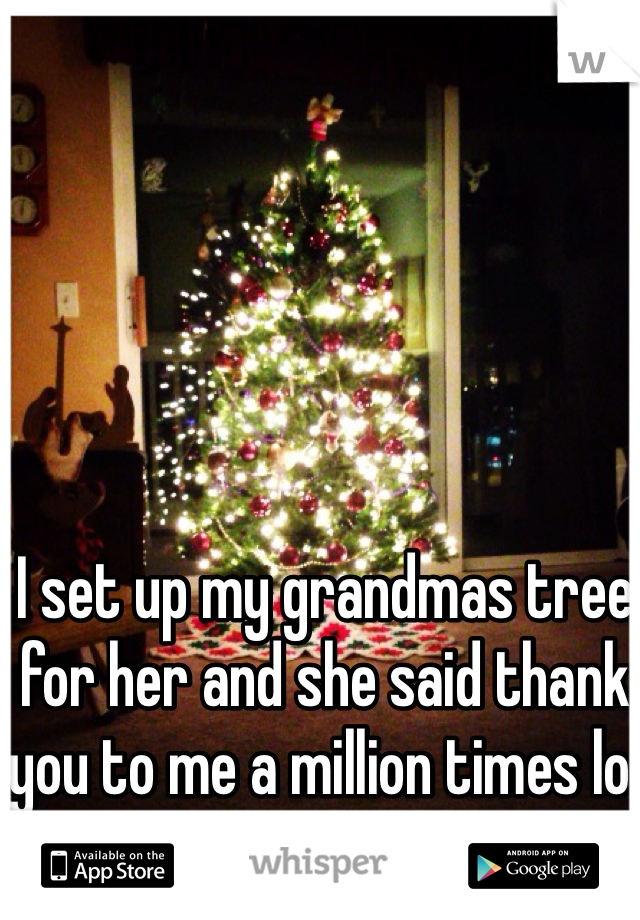 I set up my grandmas tree for her and she said thank you to me a million times lol