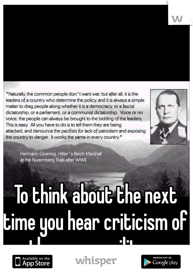To think about the next time you hear criticism of the gov or military