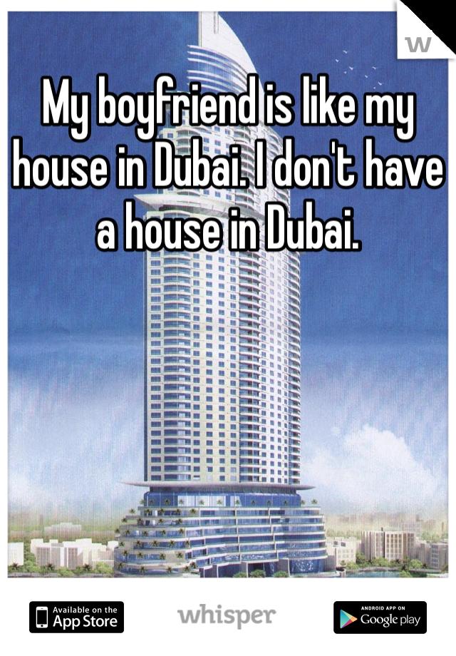 My boyfriend is like my house in Dubai. I don't have a house in Dubai.