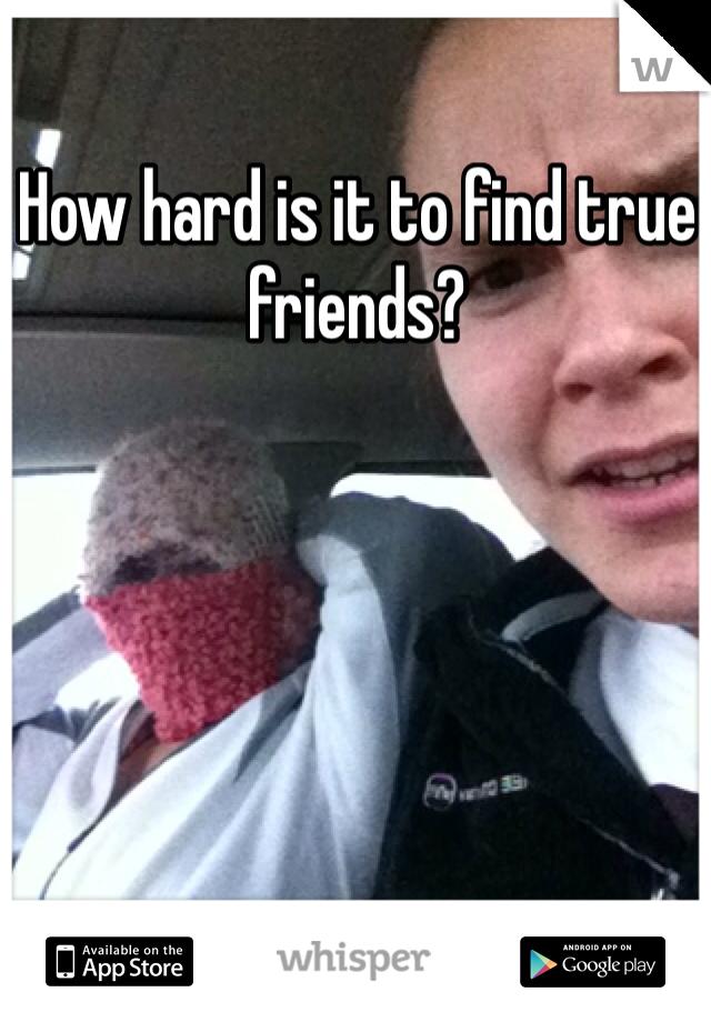 How hard is it to find true friends?