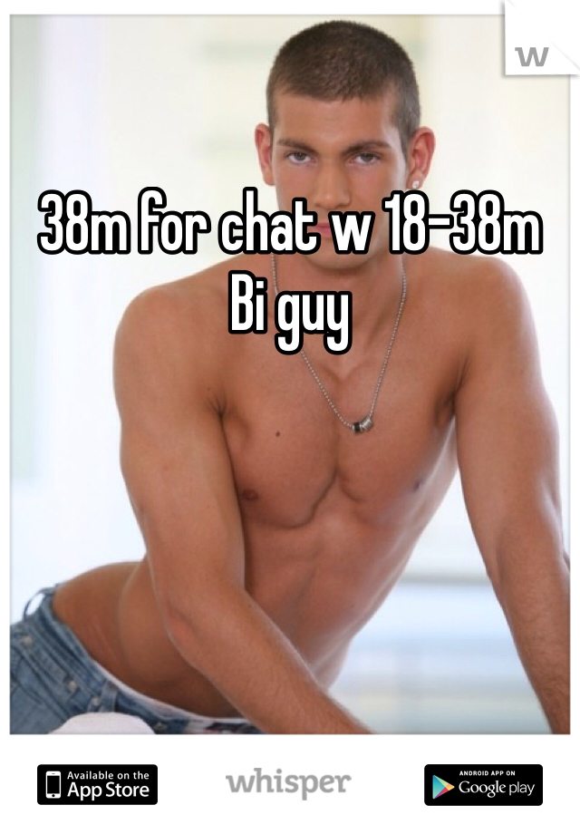 38m for chat w 18-38m Bi guy