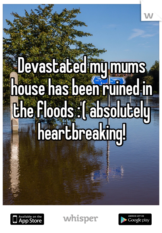 Devastated my mums house has been ruined in the floods :'( absolutely heartbreaking!