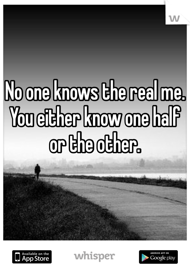 No one knows the real me. You either know one half or the other.