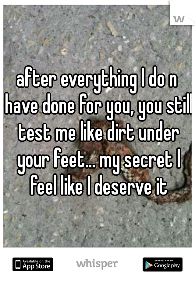 after everything I do n have done for you, you still test me like dirt under your feet... my secret I feel like I deserve it