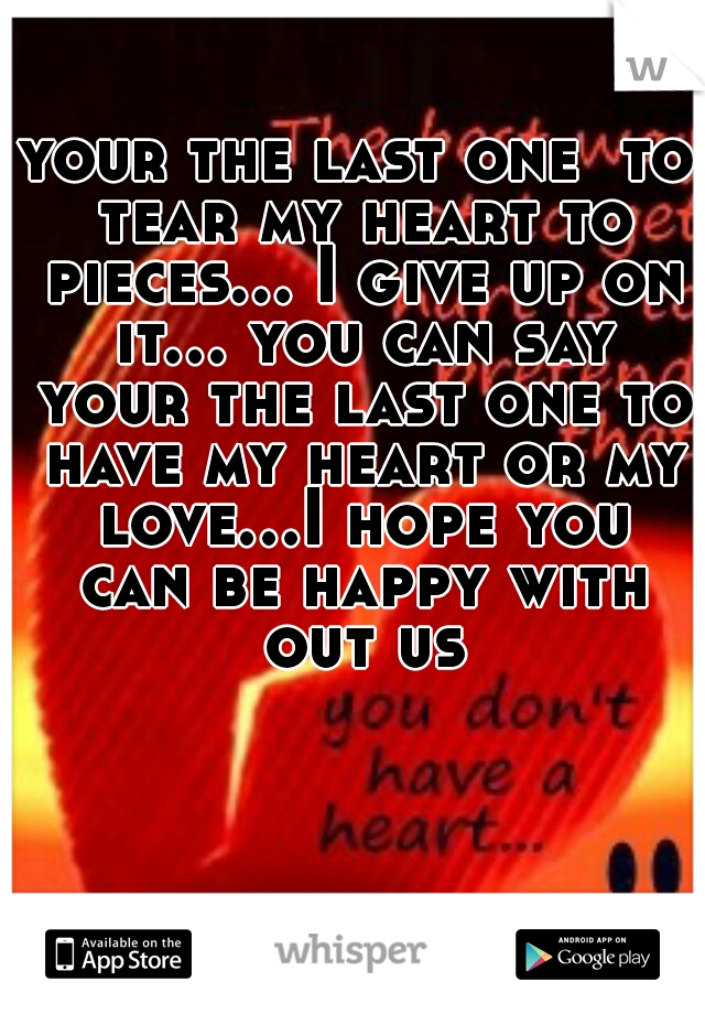 your the last one  to tear my heart to pieces... I give up on it... you can say your the last one to have my heart or my love...I hope you can be happy with out us