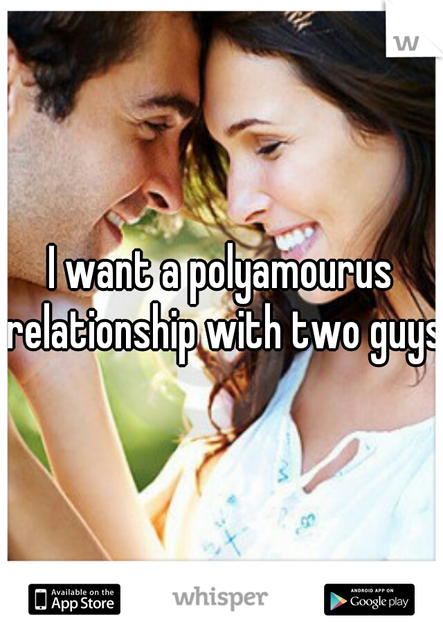 I want a polyamourus relationship with two guys.