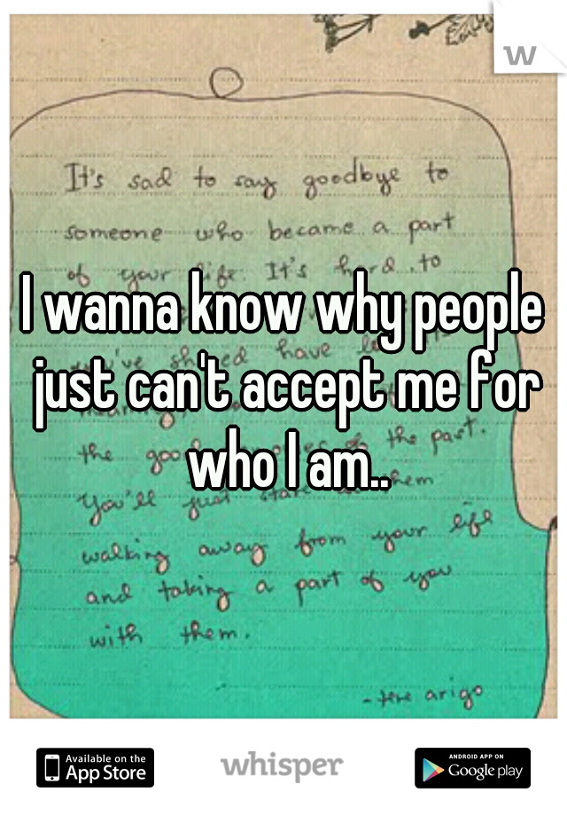 I wanna know why people just can't accept me for who I am..