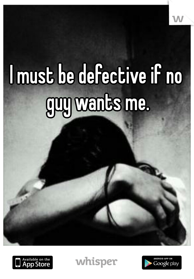I must be defective if no guy wants me.
