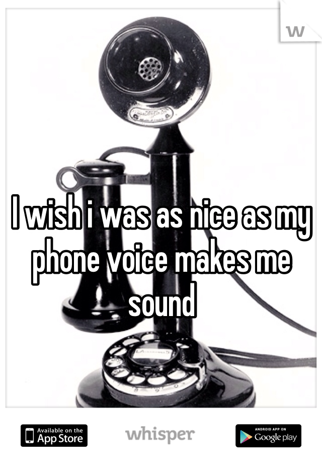 I wish i was as nice as my phone voice makes me sound
