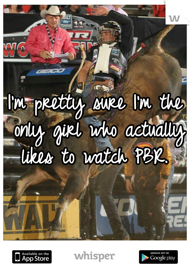 I'm pretty sure I'm the only girl who actually likes to watch PBR.