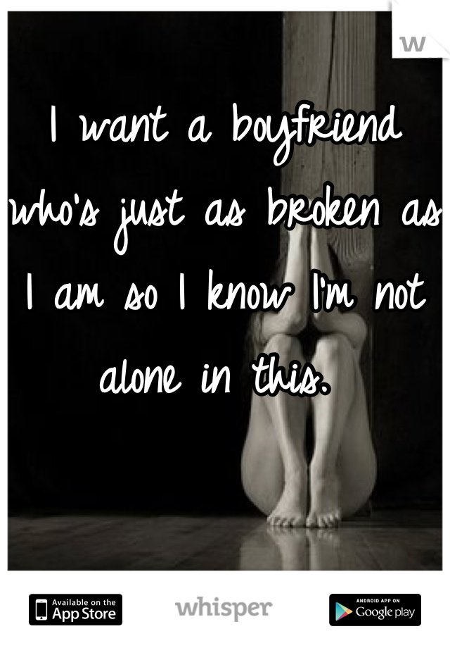 I want a boyfriend who's just as broken as I am so I know I'm not alone in this.