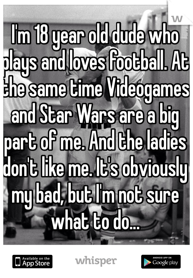 I'm 18 year old dude who plays and loves football. At the same time Videogames and Star Wars are a big part of me. And the ladies don't like me. It's obviously my bad, but I'm not sure what to do...