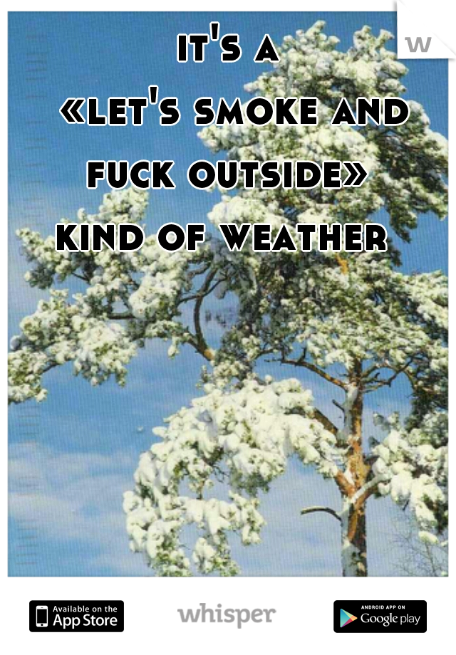 it's a   «let's smoke and fuck outside»   kind of weather