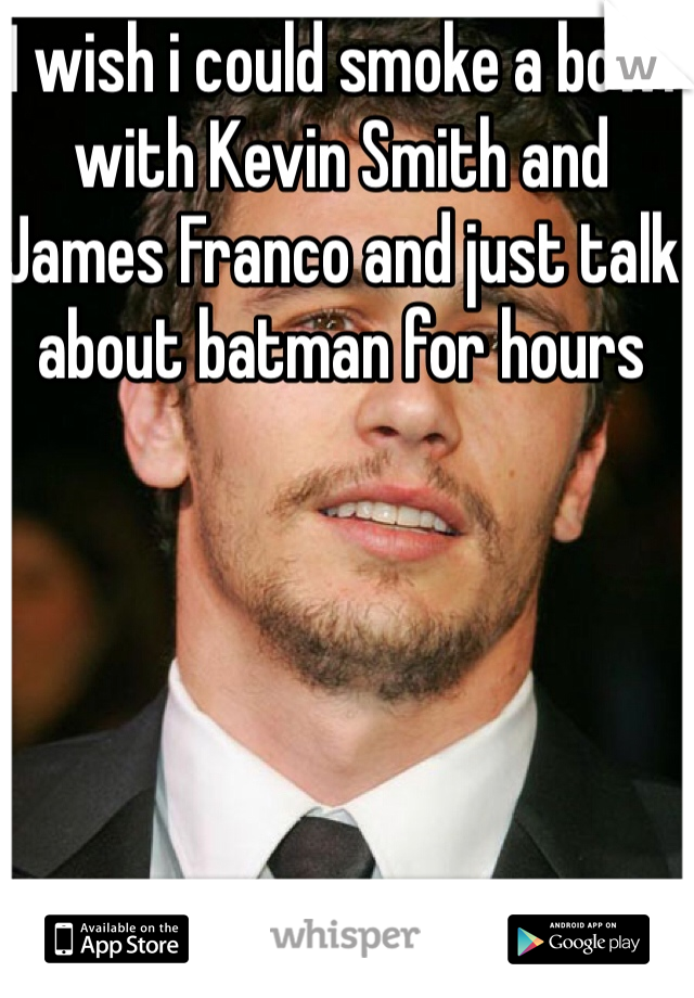 I wish i could smoke a bowl with Kevin Smith and James Franco and just talk about batman for hours