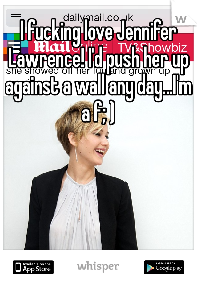 I fucking love Jennifer Lawrence! I'd push her up against a wall any day...I'm a f; )