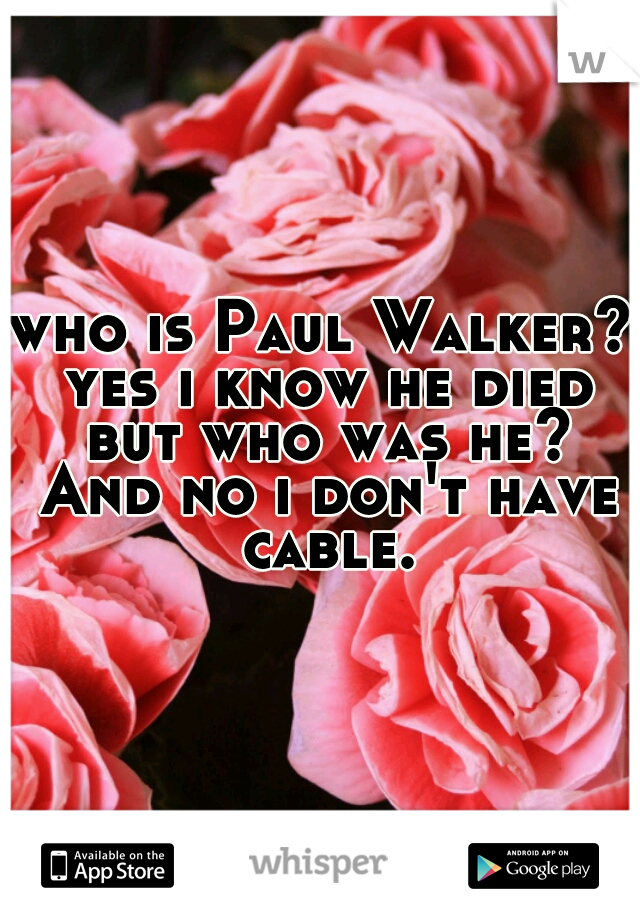 who is Paul Walker? yes i know he died but who was he? And no i don't have cable.