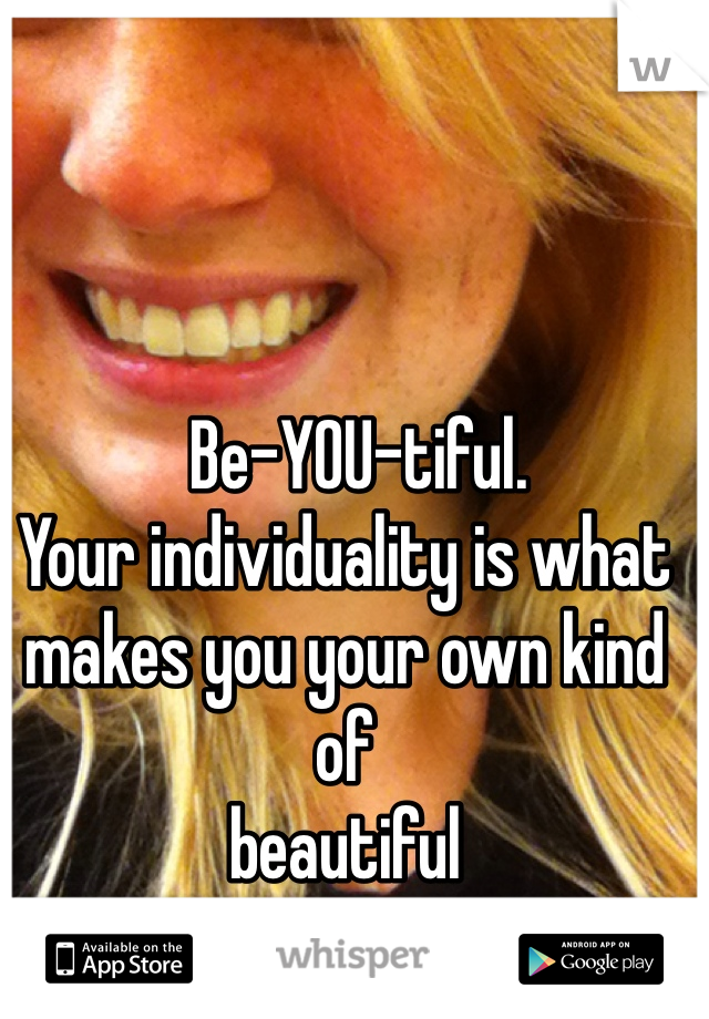 Be-YOU-tiful. Your individuality is what makes you your own kind of        beautiful