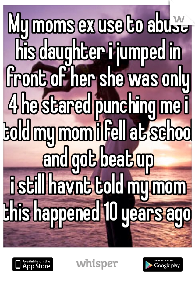 My moms ex use to abuse his daughter i jumped in front of her she was only 4 he stared punching me i told my mom i fell at school and got beat up  i still havnt told my mom this happened 10 years ago