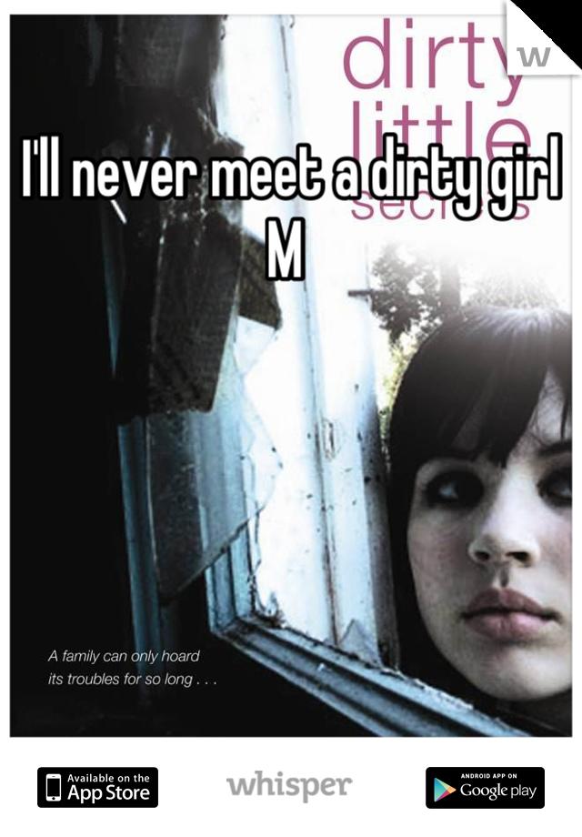I'll never meet a dirty girl  M