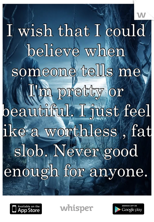 I wish that I could believe when someone tells me I'm pretty or beautiful. I just feel like a worthless , fat slob. Never good enough for anyone.