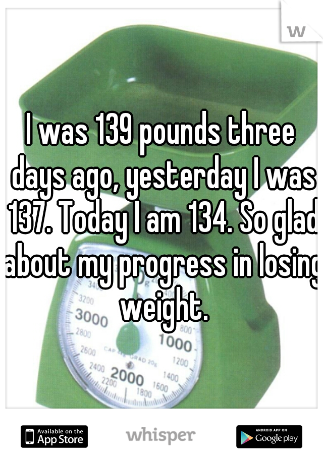 I was 139 pounds three days ago, yesterday I was 137. Today I am 134. So glad about my progress in losing weight.