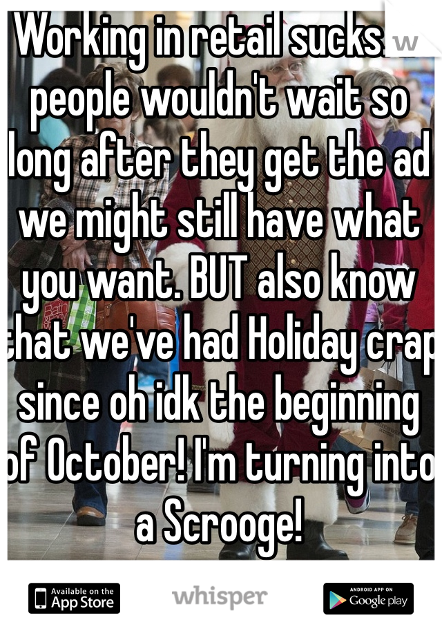 Working in retail sucks. If people wouldn't wait so long after they get the ad we might still have what you want. BUT also know that we've had Holiday crap since oh idk the beginning of October! I'm turning into a Scrooge!
